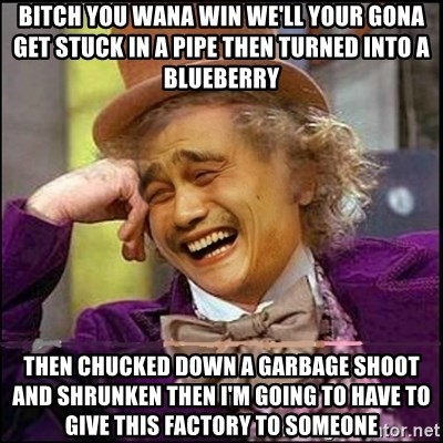 yaowonkaxd - BITCH YOU WANA WIN WE'LL YOUR GONA GET STUCK IN A PIPE THEN TURNED INTO A BLUEBERRY THEN CHUCKED DOWN A GARBAGE SHOOT AND SHRUNKEN THEN I'M GOING TO HAVE TO GIVE THIS FACTORY TO SOMEONE