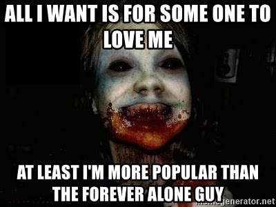 scary meme - ALL I WANT IS FOR SOME ONE TO LOVE ME  AT LEAST I'M MORE POPULAR THAN THE FOREVER ALONE GUY
