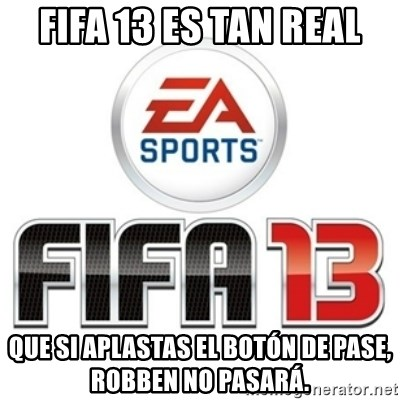 I heard fifa 13 is so real - FIFA 13 ES TAN REAL QUE SI APLASTAS EL BOTÓN DE PASE, ROBBEN NO PASARÁ.