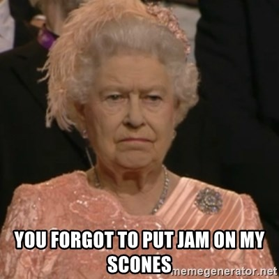 Queen Elizabeth Is Not Impressed  -  YOU FORGOT TO PUT JAM ON MY SCONES