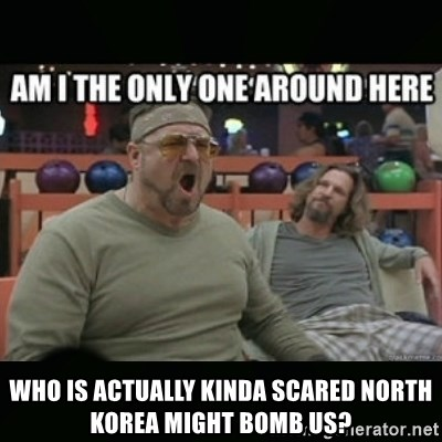 angry walter -  who is actually kinda scared north korea might bomb us?