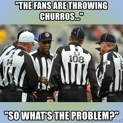 "NFL Ref Meeting - ""THE FANS ARE THROWING CHURROS..."" ""SO WHAT'S THE PROBLEM?"""