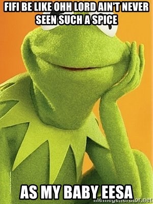 Kermit the frog - FIFI BE LIKE OHH LORD AIN'T NEVER SEEN SUCH A SPICE AS MY BABY EESA
