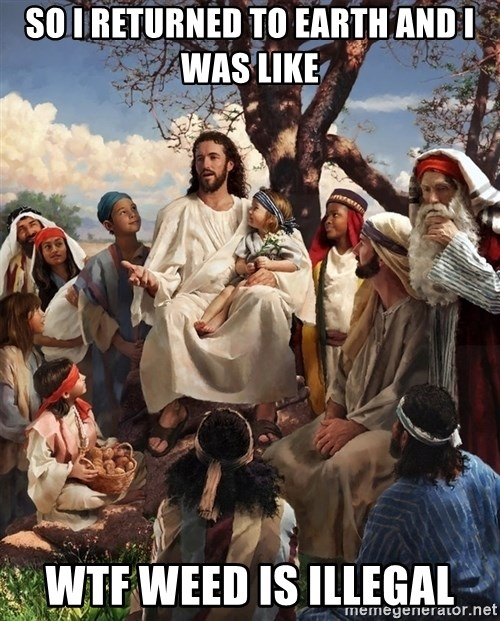 storytime jesus - So i returned to earth and i was like wtf weed is illegal