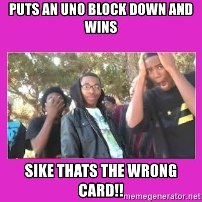 SIKE that's the wrong number  - Puts an uno block down and wins Sike thats the wrong card!!