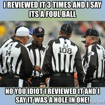 NFL Ref Meeting - i reviewed it 3 times and i say its a foul ball no you idiot i reviewed it and i say it was a hole in one!
