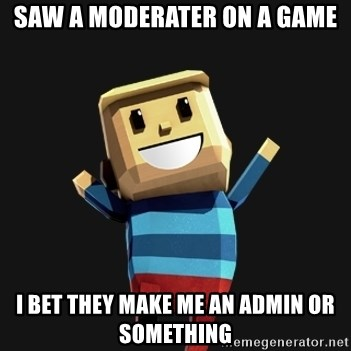 Happy Tourist - Saw a moderater on a game i bet they make me an admin or something