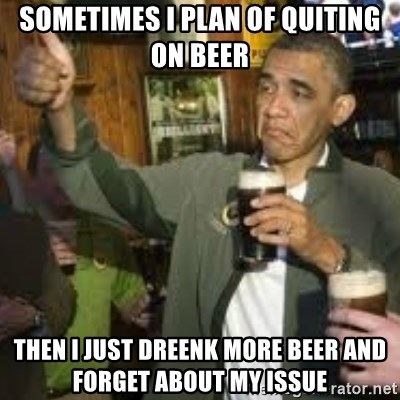 obama beer - sometimes i plan of quiting on beer then i just dreenk more beer and forget about my issue