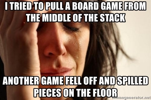 First World Problems - I tried to pull a board game from the middle of the stack Another game fell off and spilled pieces on the floor