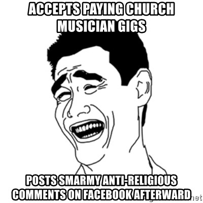 FU*CK THAT GUY - Accepts paying church musician gigs Posts smarmy anti-religious comments on Facebook afterward