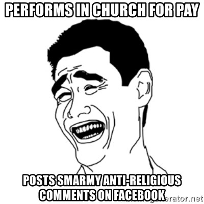 FU*CK THAT GUY - Performs in church for pay Posts smarmy anti-religious comments on Facebook