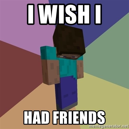 Depressed Minecraft Guy - I WISH I  HAD FRIENDS