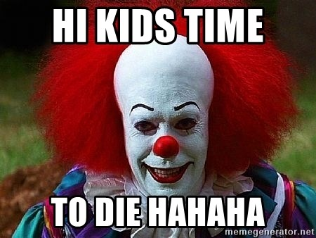 Pennywise the Clown - HI KIDS TIME  TO DIE HAHAHA