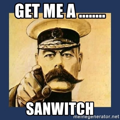 your country needs you - GET ME A ........ SANWITCH