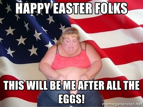 Asinine America - HAPPY EASTER FOLKS THIS WILL BE ME AFTER ALL THE EGGS!