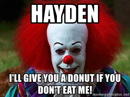 Pennywise the Clown - HAYDEN  I'LL GIVE YOU A DONUT IF YOU DON'T EAT ME!