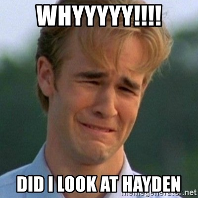 90s Problems - WHYYYYY!!!! DID I LOOK AT HAYDEN