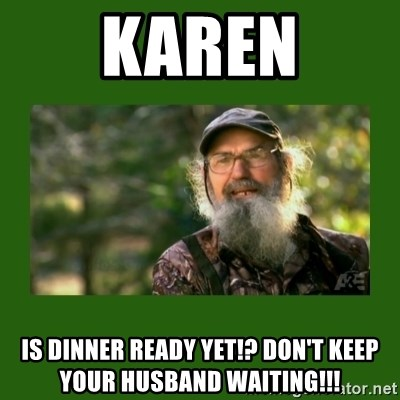 Si Robertson - Karen is dinner ready yet!? don't keep your husband waiting!!!