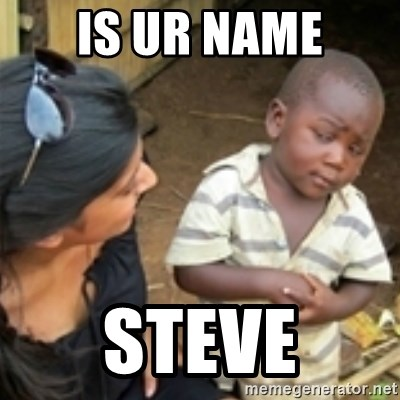 Skeptical african kid  - IS UR NAME STEVE