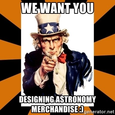 Uncle sam wants you! - we want you designing astronomy merchandise :)