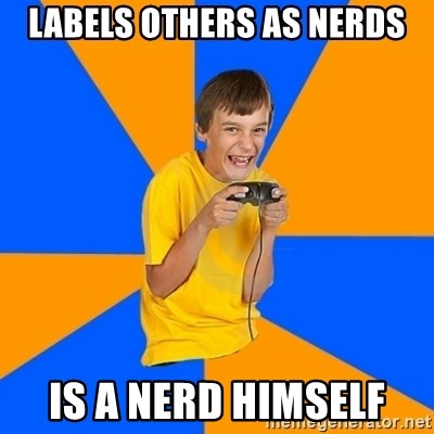Annoying Gamer Kid - labels others as nerds is a nerd himself