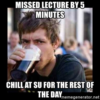 Bad student - Missed lecture by 5 minutes chill at su for the rest of the day