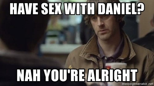nah you're alright - Have sex with Daniel?  Nah you're alright