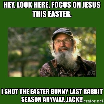 Si Robertson - Hey, look here, focus on jesus this Easter. I shot the Easter bunny last rabbit season anyway, jack!!