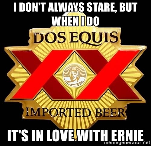 Dos Equis - i DON'T ALWAYS STARE, BUT WHEN I DO iT'S IN LOVE WITH ERNIE