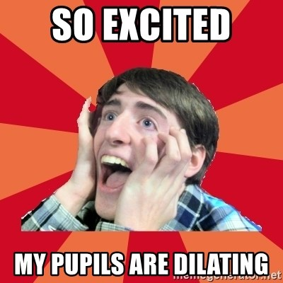 Super Excited - So EXCITED  My pupils are DILATING
