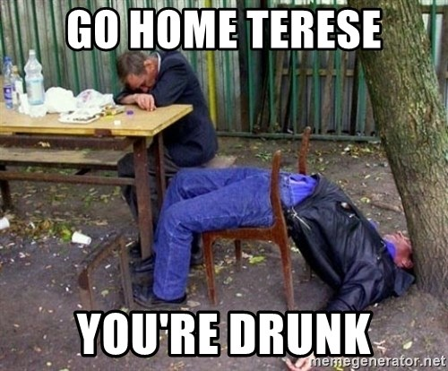 drunk - GO HOME TERESE YOU'RE DRUNK