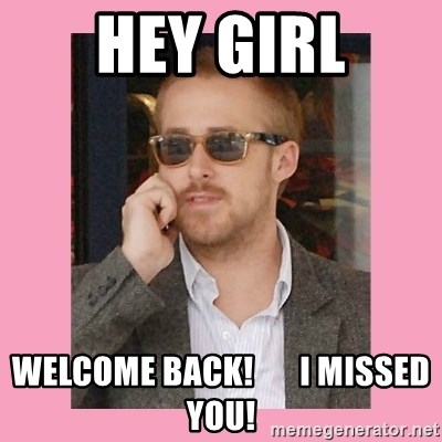 Hey Girl - Hey girl Welcome Back!       I missed you!