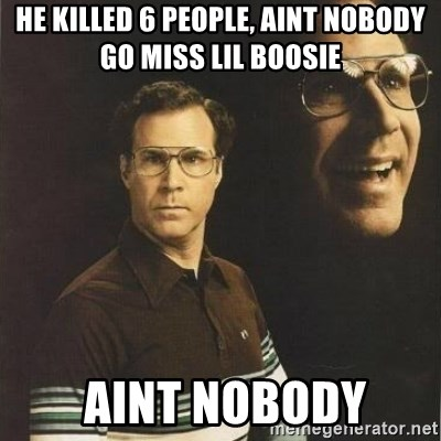 will ferrell - he killed 6 people, aint nobody go miss lil boosie  aint nobody