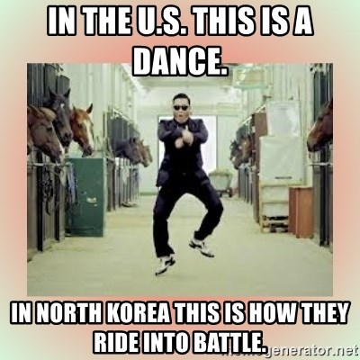 psy gangnam style meme - In the U.S. This is a dance. In North Korea This is how they ride into battle.
