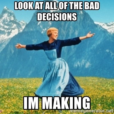 Sound Of Music Lady - look at all of the bad decisions  Im making