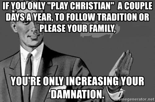 "Correction Man  - if you only ""play Christian""  a couple days a year, to follow tradition or please your family, you're only increasing your damnation."