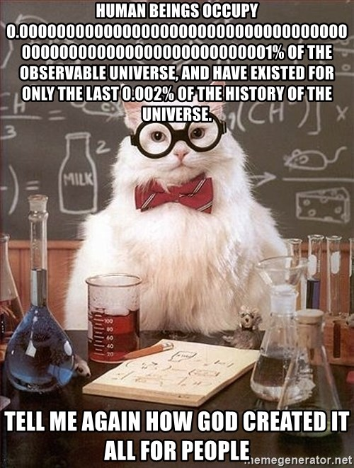 Science Cat - Human beings occupy 0.00000000000000000000000000000000000000000000000000000000000001% of the observable universe, and have existed for only the last 0.002% of the history of the universe. Tell me again how god created it all for people