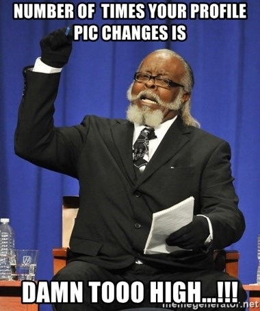 Rent Is Too Damn High - Number of  times your profile pic changes is damn tooo high...!!!