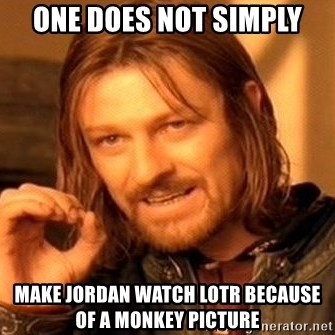 One Does Not Simply - One does not simplY Make Jordan watch loTr because of a monkey picture