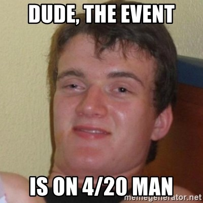 Really Stoned Guy - Dude, the event Is on 4/20 man