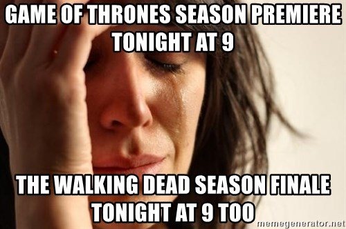 First World Problems - Game of thrones season premiere tonight at 9 The Walking dead season finale  tonight at 9 too