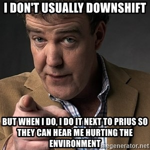 Jeremy Clarkson - I don't usually downshift But when i do, i do it next to prius so they can hear me Hurting the environment