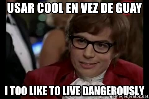 I too like to live dangerously - Usar cool en vez de guay
