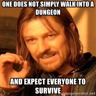One Does Not Simply - one does not simply walk into a dungeon and expect everyone to survive