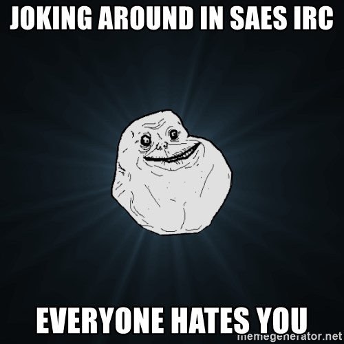 Forever Alone - Joking around in saes irc everyone hates you