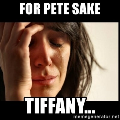 First World Problems - for pete sake tiffany...