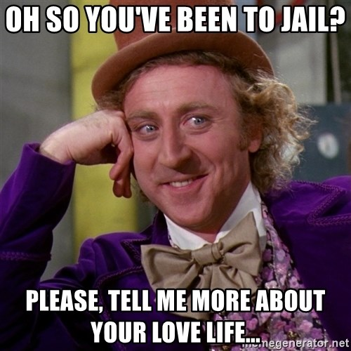 Willy Wonka - Oh so you've been to jail? Please, tell me more about your love life...