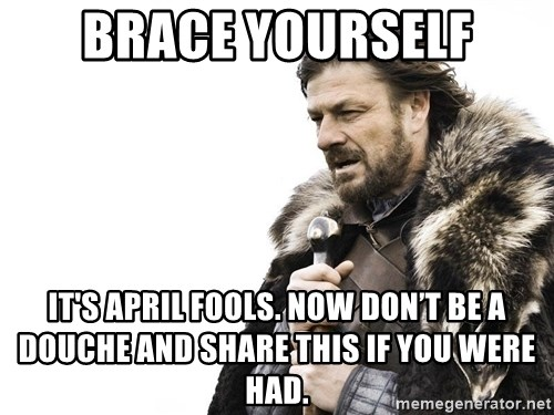 Winter is Coming - Brace yourself it's APRIL FOOLs. Now Don't be a douche and share this if you were had.