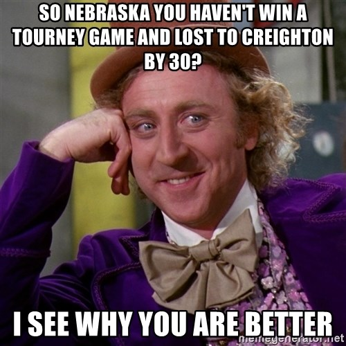 Willy Wonka - So Nebraska you haven't win a tourney game and lost to Creighton by 30? I see why you are Better
