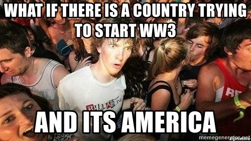 -Sudden Clarity Clarence - what if there is a country trying to start ww3 and its america